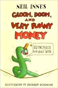 Gloom,Doom, & Very Funny Money - Economics for Half-Wits